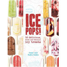 Ice Pops: 50 Delicious, Fresh and Fabulous Icy Treats